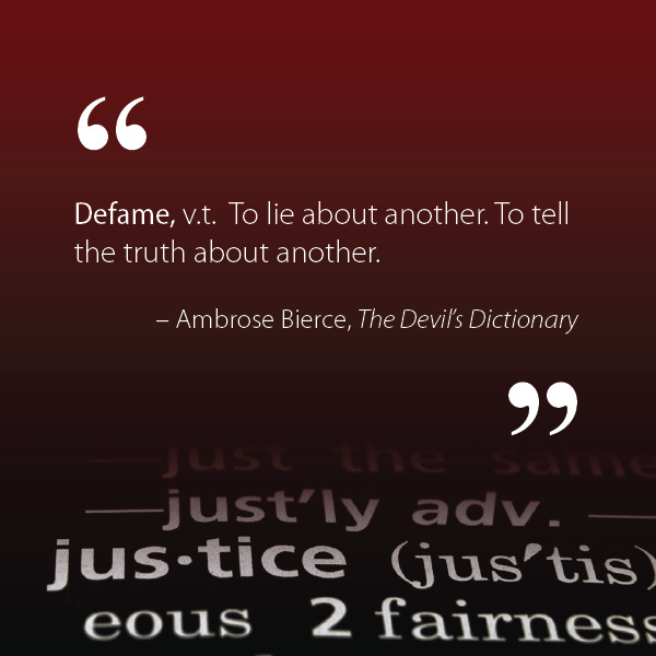 "A text-only image, which is a definition by Ambrose Bierce, from his acerbic book, The Devil's Dictonary. The definition reads: ""Defame, verb transitive. To lie about another. To tell the truth about another."" In the red and black background, a dictionary excerpt of the word ""justice"" fades in at bottom."