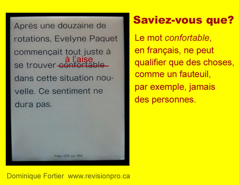 faux-ami-confortable_false-friend-comfortable. Saviez-vous que le mot confortable, en français, ne peut qualifier que des choses comme un fauteuil, par exemple, jamais des personnes. Dominique Fortier, réviseure. In French, the word confortable can be used only with things, never with people.