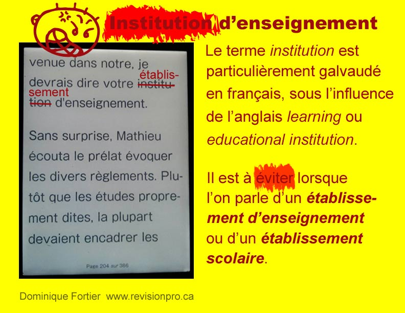 faux-ami-institution_false-friend. Le mot institution, en français, ne s'emploie pas pour parler d'un établissement scolaire ou d'enseignement. Dominique Fortier, réviseure. The word institution, in French, can not be used, as in English, to speek about a learning institution or an educational institution. Dominique Fortier, French Editor.