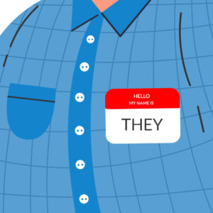 "Illustration of only a torso wearing a blue shirt with a red name tag that reads ""Hello, My Name is THEY"""